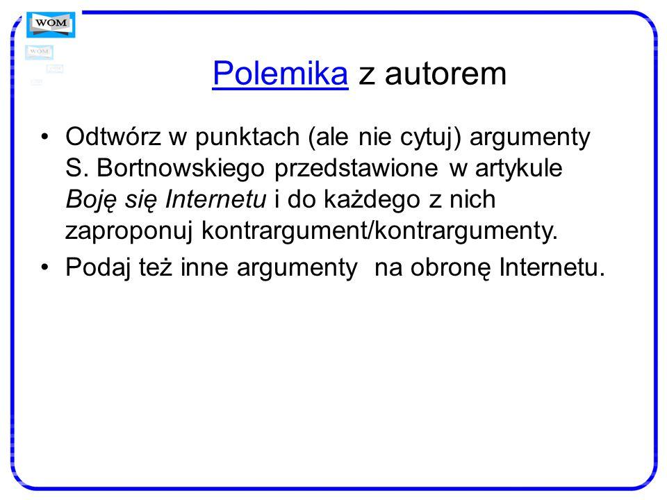 PolemikaPolemika z autorem Odtwórz w punktach (ale nie cytuj) argumenty S. Bortnowskiego przedstawione w artykule Boję się Internetu i do każdego z ni