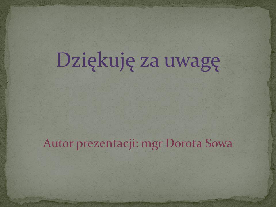 Dziękuję za uwagę Autor prezentacji: mgr Dorota Sowa