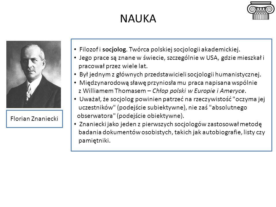 NAUKA Florian Znaniecki Filozof i socjolog. Twórca polskiej socjologii akademickiej. Jego prace są znane w świecie, szczególnie w USA, gdzie mieszkał
