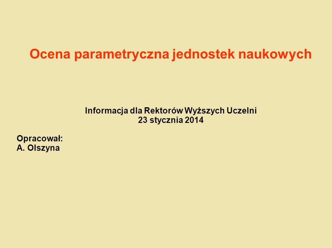 Ocena parametryczna jednostek naukowych Informacja dla Rektorów Wyższych Uczelni 23 stycznia 2014 Opracował: A. Olszyna