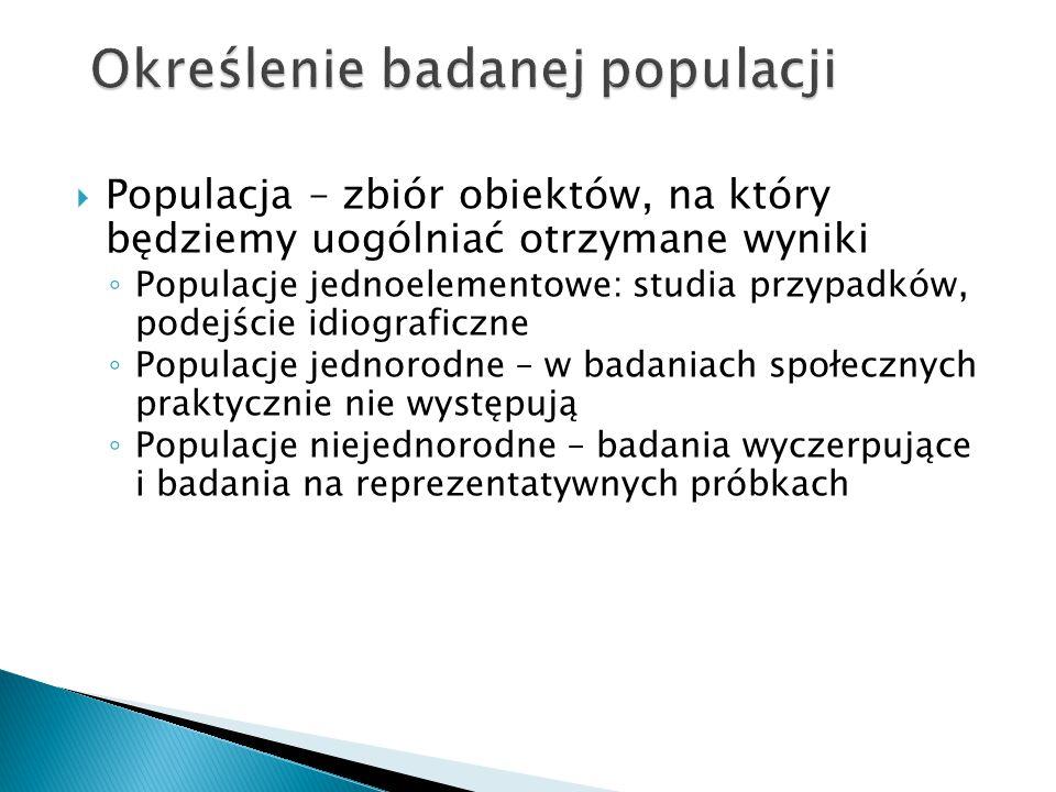  Populacja – zbiór obiektów, na który będziemy uogólniać otrzymane wyniki ◦ Populacje jednoelementowe: studia przypadków, podejście idiograficzne ◦ P