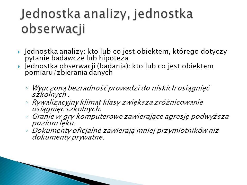  Jednostka analizy: kto lub co jest obiektem, którego dotyczy pytanie badawcze lub hipoteza  Jednostka obserwacji (badania): kto lub co jest obiekte