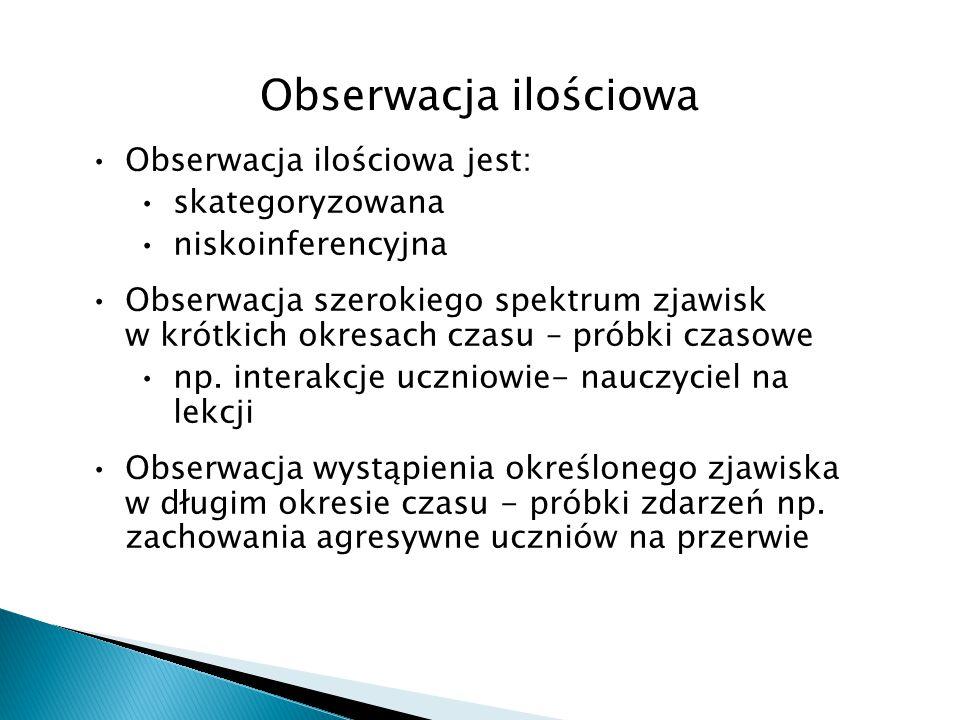 Obserwacja ilościowa Obserwacja ilościowa jest: skategoryzowana niskoinferencyjna Obserwacja szerokiego spektrum zjawisk w krótkich okresach czasu – p