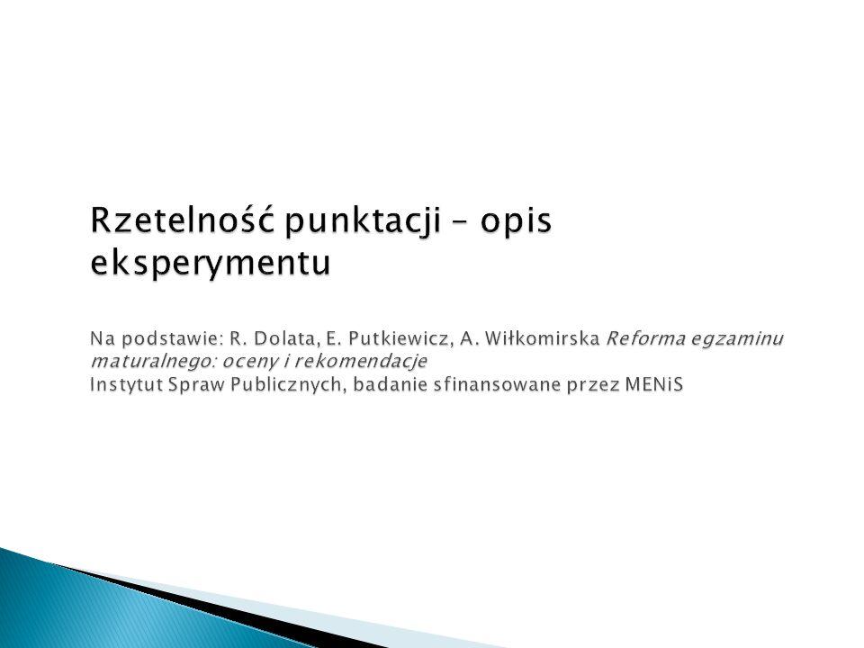 Rzetelność punktacji – opis eksperymentu Na podstawie: R. Dolata, E. Putkiewicz, A. Wiłkomirska Reforma egzaminu maturalnego: oceny i rekomendacje Ins