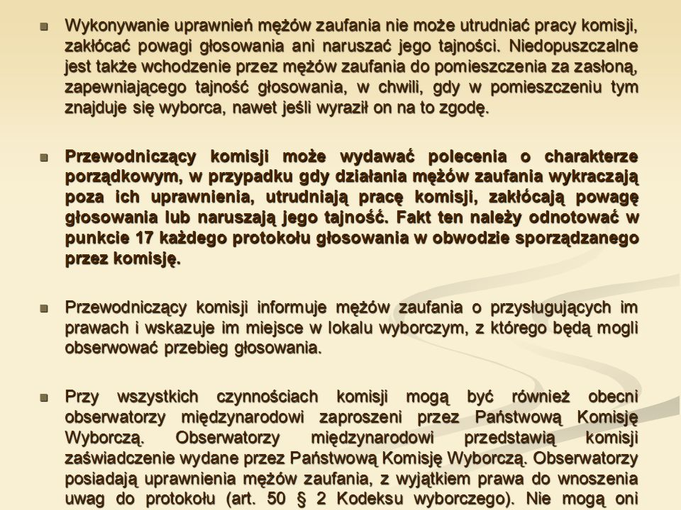 Dziennikarze ważna legitymacja dziennikarska konieczność zgłoszenia przewodniczącemu komisji zakaz przeprowadzania wywiadów na terenie lokalu zakaz przebywania w lokalu komisji przed rozpoczęciem głosowania oraz po jego zakończeniu za zgodą gminnej komisji wyborczej dopuszczalne jest sfilmowanie i sfotografowanie przez przedstawicieli prasy momentu otwierania przez obwodową komisję wyborczą urny wyborczej i wyjmowania z niej kart do głosowania.