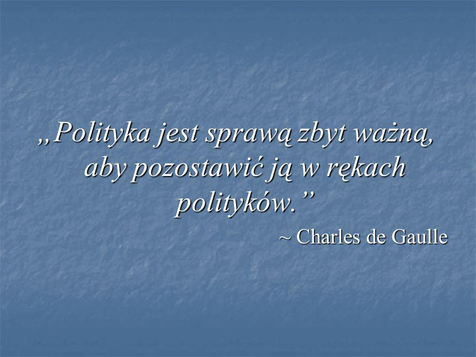 """""""Polityka jest sprawą zbyt ważną, aby pozostawić ją w rękach polityków. ~ Charles de Gaulle"""