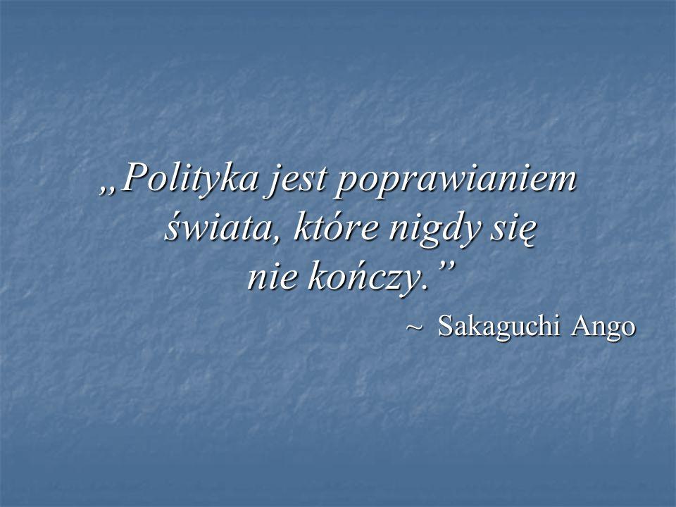 """""""Polityka jest poprawianiem świata, które nigdy się nie kończy. ~ Sakaguchi Ango"""