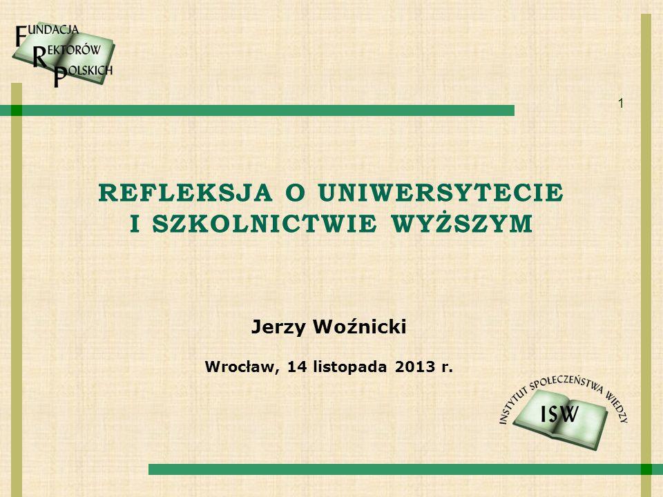 1 REFLEKSJA O UNIWERSYTECIE I SZKOLNICTWIE WYŻSZYM Jerzy Woźnicki Wrocław, 14 listopada 2013 r.