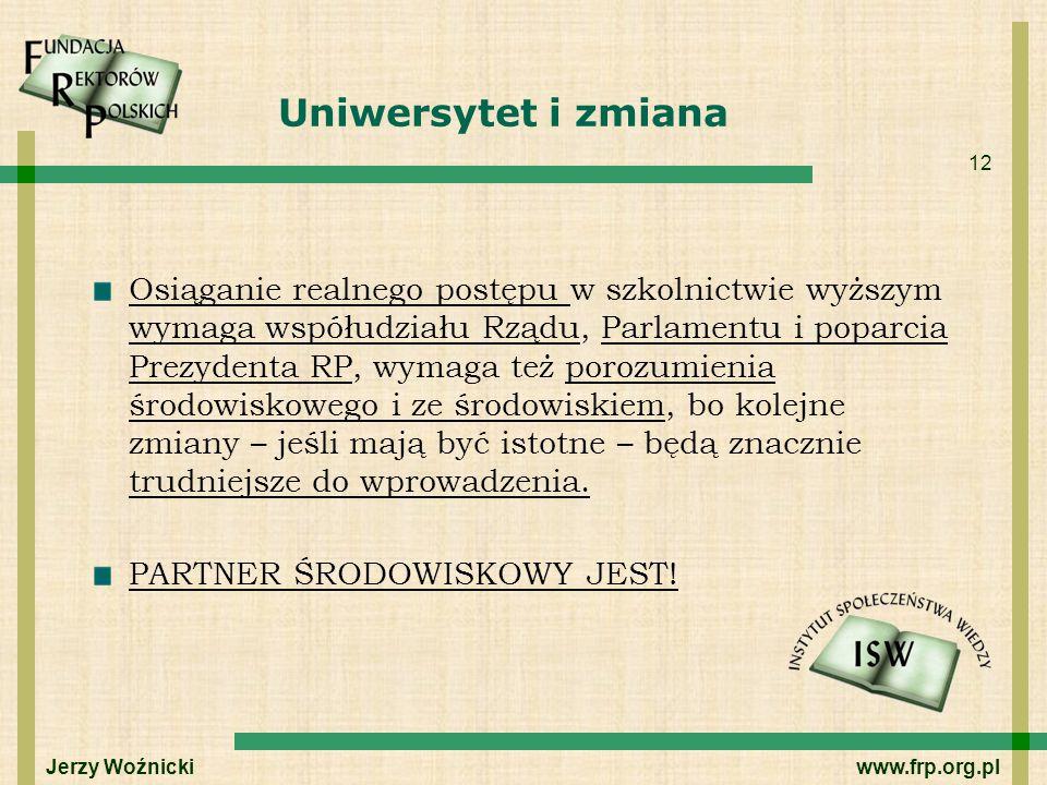 12 Uniwersytet i zmiana Osiąganie realnego postępu w szkolnictwie wyższym wymaga współudziału Rządu, Parlamentu i poparcia Prezydenta RP, wymaga też p