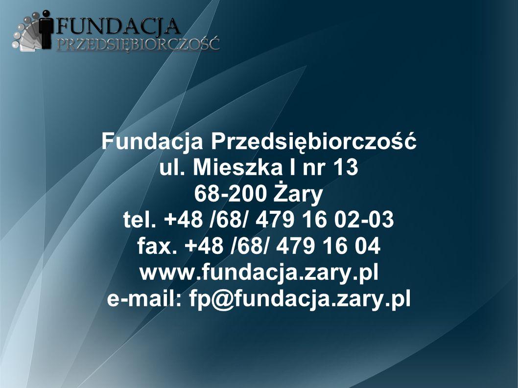 Fundacja Przedsiębiorczość ul. Mieszka I nr 13 68-200 Żary tel. +48 /68/ 479 16 02-03 fax. +48 /68/ 479 16 04 www.fundacja.zary.pl e-mail: fp@fundacja
