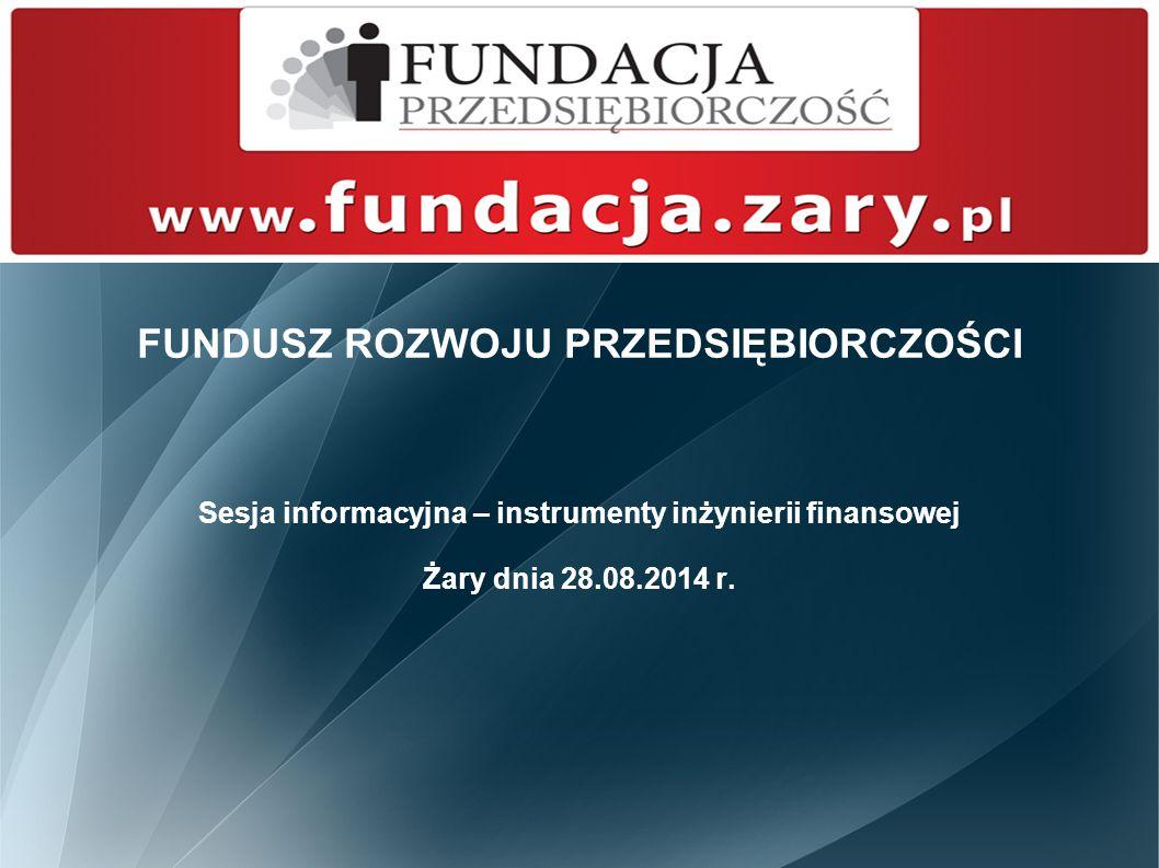 FUNDUSZ ROZWOJU PRZEDSIĘBIORCZOŚCI Sesja informacyjna – instrumenty inżynierii finansowej Żary dnia 28.08.2014 r.