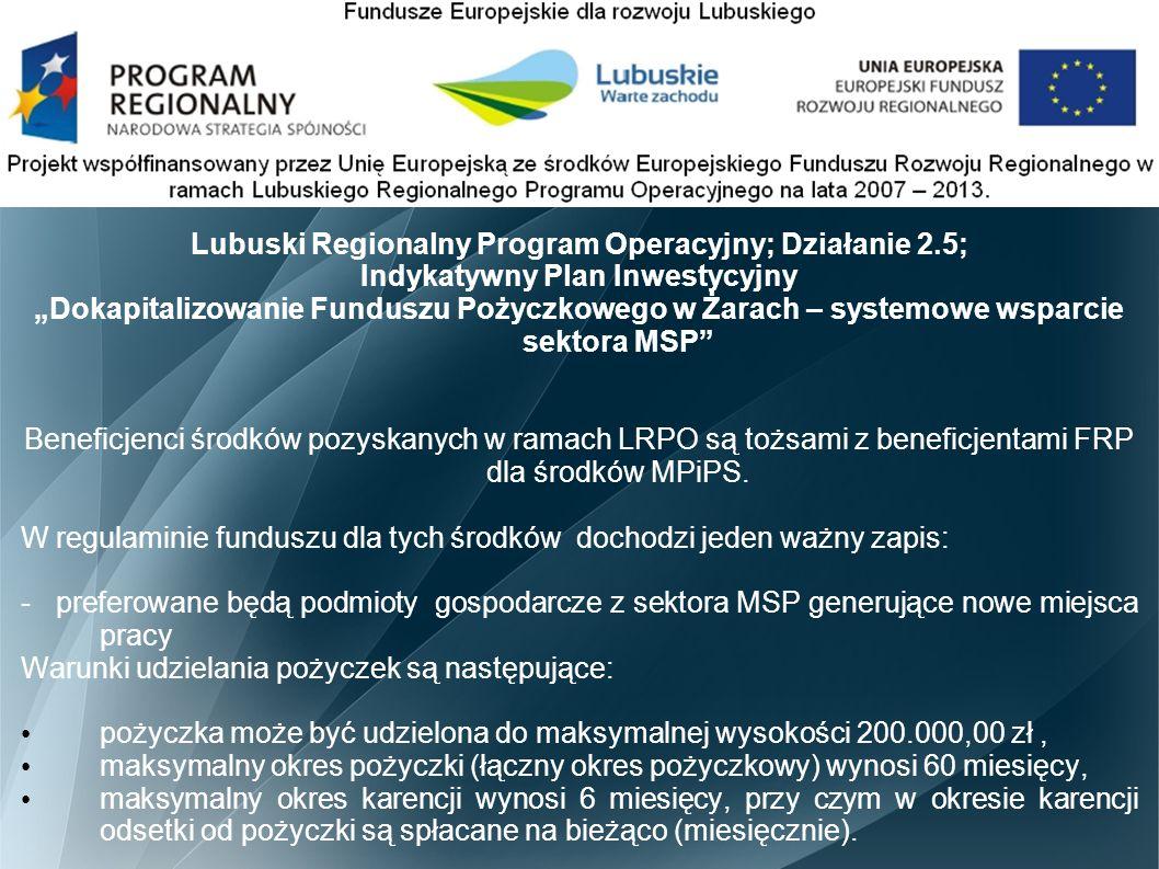 """Lubuski Regionalny Program Operacyjny; Działanie 2.5; Indykatywny Plan Inwestycyjny """"Dokapitalizowanie Funduszu Pożyczkowego w Żarach – systemowe wsparcie sektora MSP Beneficjenci środków pozyskanych w ramach LRPO są tożsami z beneficjentami FRP dla środków MPiPS."""