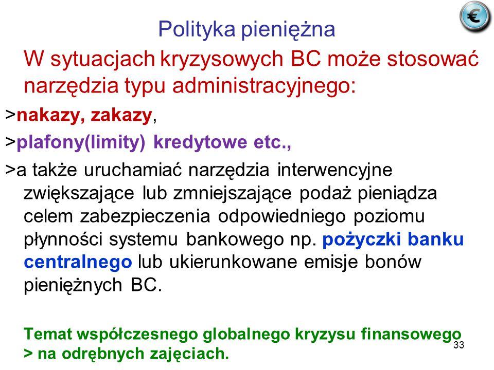 Polityka pieniężna W sytuacjach kryzysowych BC może stosować narzędzia typu administracyjnego: >nakazy, zakazy, >plafony(limity) kredytowe etc., >a także uruchamiać narzędzia interwencyjne zwiększające lub zmniejszające podaż pieniądza celem zabezpieczenia odpowiedniego poziomu płynności systemu bankowego np.