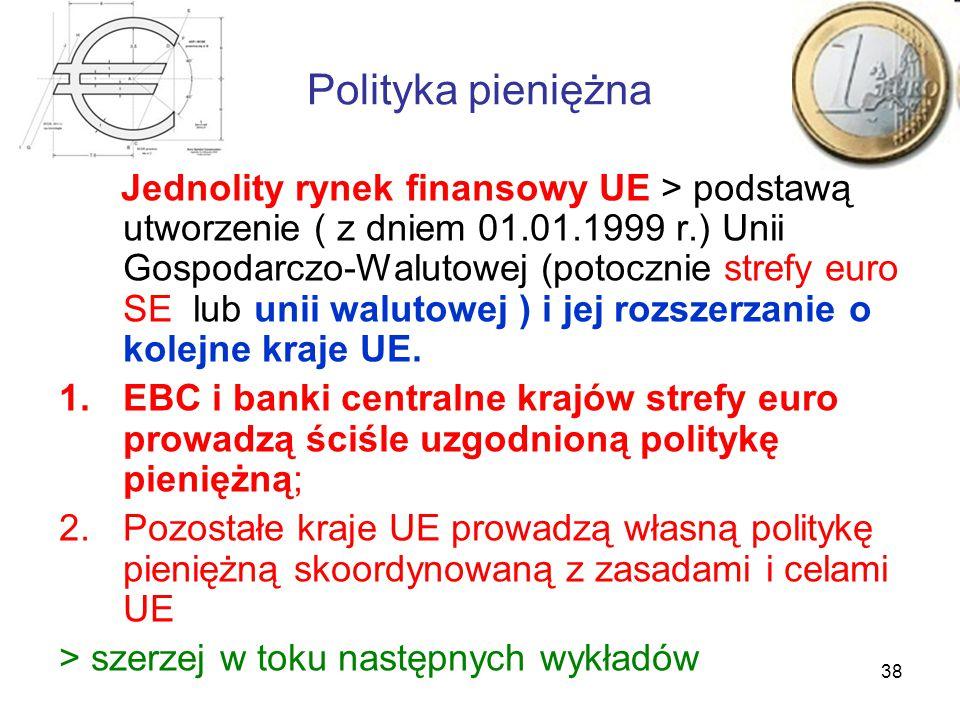 38 Polityka pieniężna Jednolity rynek finansowy UE > podstawą utworzenie ( z dniem 01.01.1999 r.) Unii Gospodarczo-Walutowej (potocznie strefy euro SE lub unii walutowej ) i jej rozszerzanie o kolejne kraje UE.