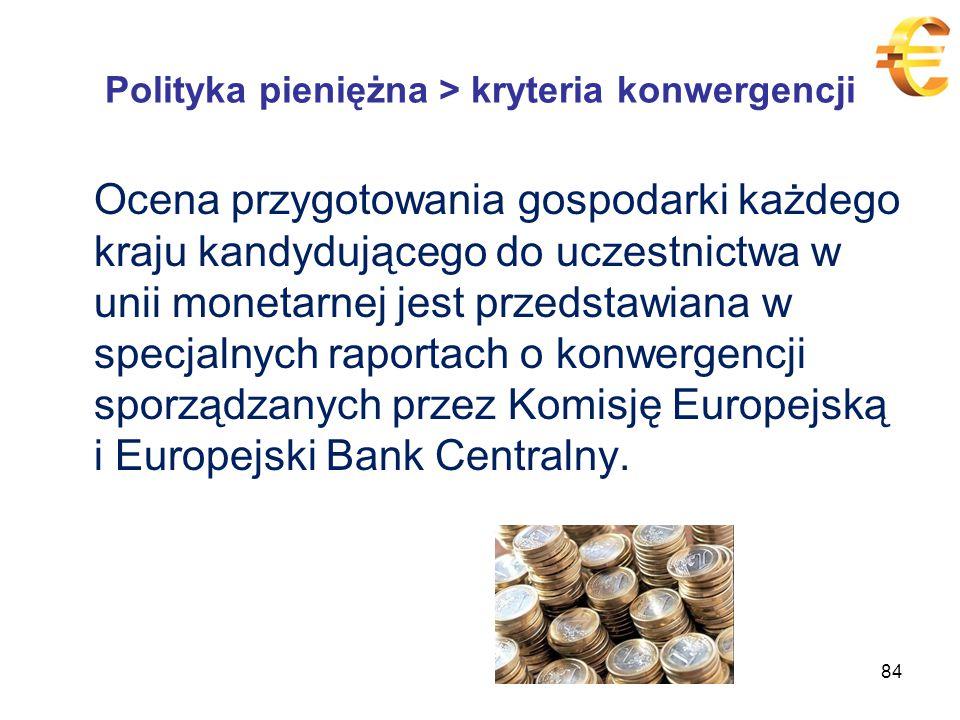 Polityka pieniężna > kryteria konwergencji Ocena przygotowania gospodarki każdego kraju kandydującego do uczestnictwa w unii monetarnej jest przedstawiana w specjalnych raportach o konwergencji sporządzanych przez Komisję Europejską i Europejski Bank Centralny.