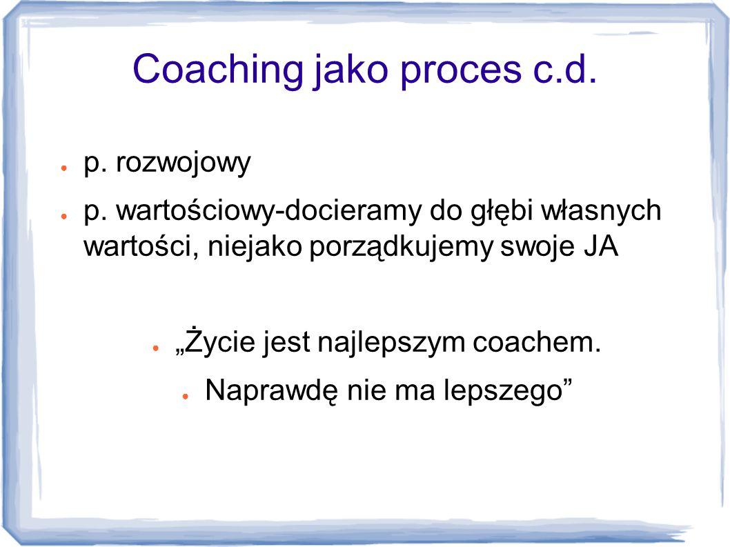 """Coaching jako proces c.d. ● p. rozwojowy ● p. wartościowy-docieramy do głębi własnych wartości, niejako porządkujemy swoje JA ● """"Życie jest najlepszym"""