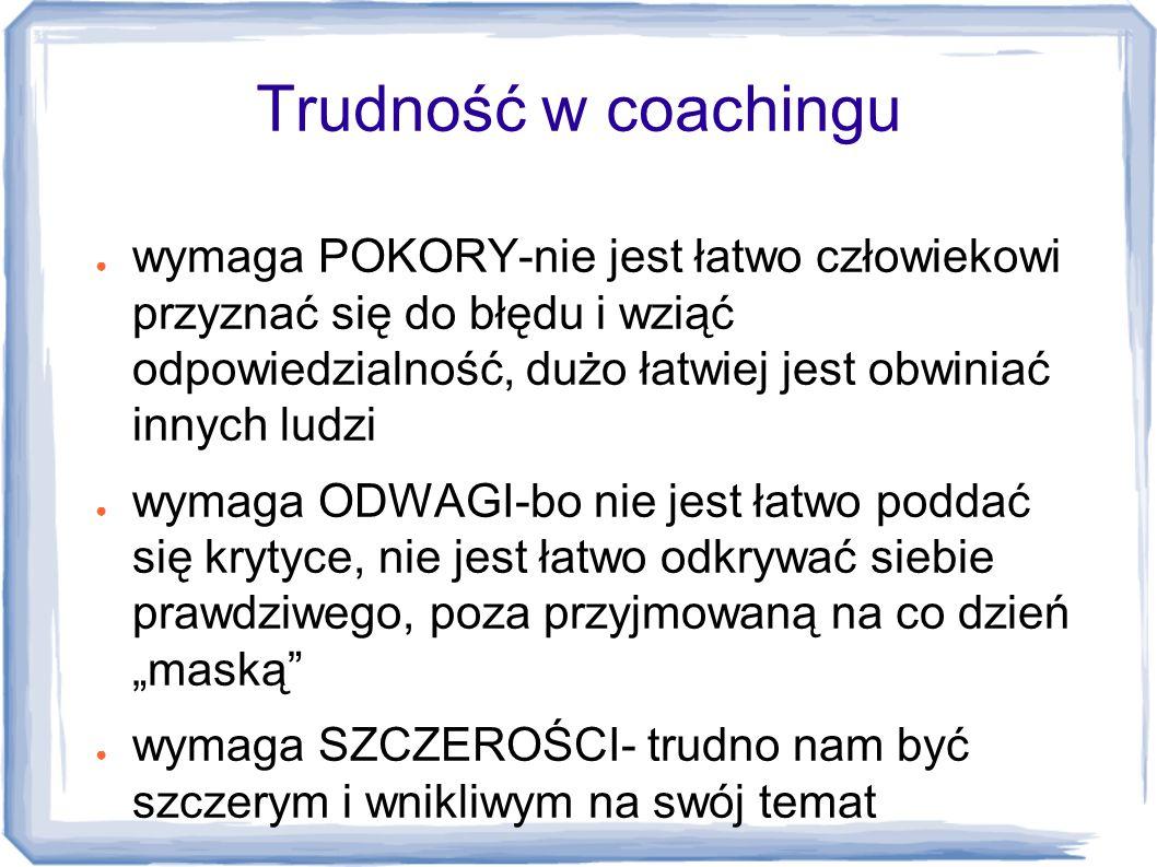 Trudność w coachingu ● wymaga POKORY-nie jest łatwo człowiekowi przyznać się do błędu i wziąć odpowiedzialność, dużo łatwiej jest obwiniać innych ludz