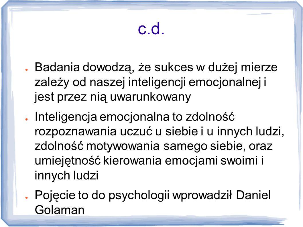 c.d. ● Badania dowodzą, że sukces w dużej mierze zależy od naszej inteligencji emocjonalnej i jest przez nią uwarunkowany ● Inteligencja emocjonalna t