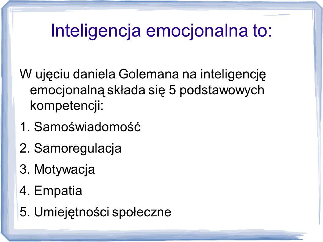 Inteligencja emocjonalna to: W ujęciu daniela Golemana na inteligencję emocjonalną składa się 5 podstawowych kompetencji: 1. Samoświadomość 2. Samoreg