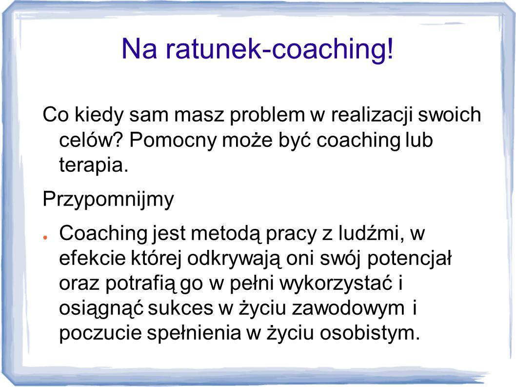 Na ratunek-coaching! Co kiedy sam masz problem w realizacji swoich celów? Pomocny może być coaching lub terapia. Przypomnijmy ● Coaching jest metodą p