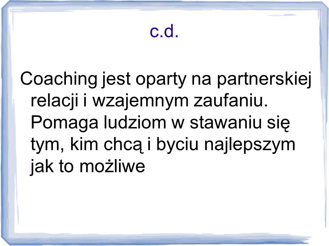 c.d. Coaching jest oparty na partnerskiej relacji i wzajemnym zaufaniu. Pomaga ludziom w stawaniu się tym, kim chcą i byciu najlepszym jak to możliwe