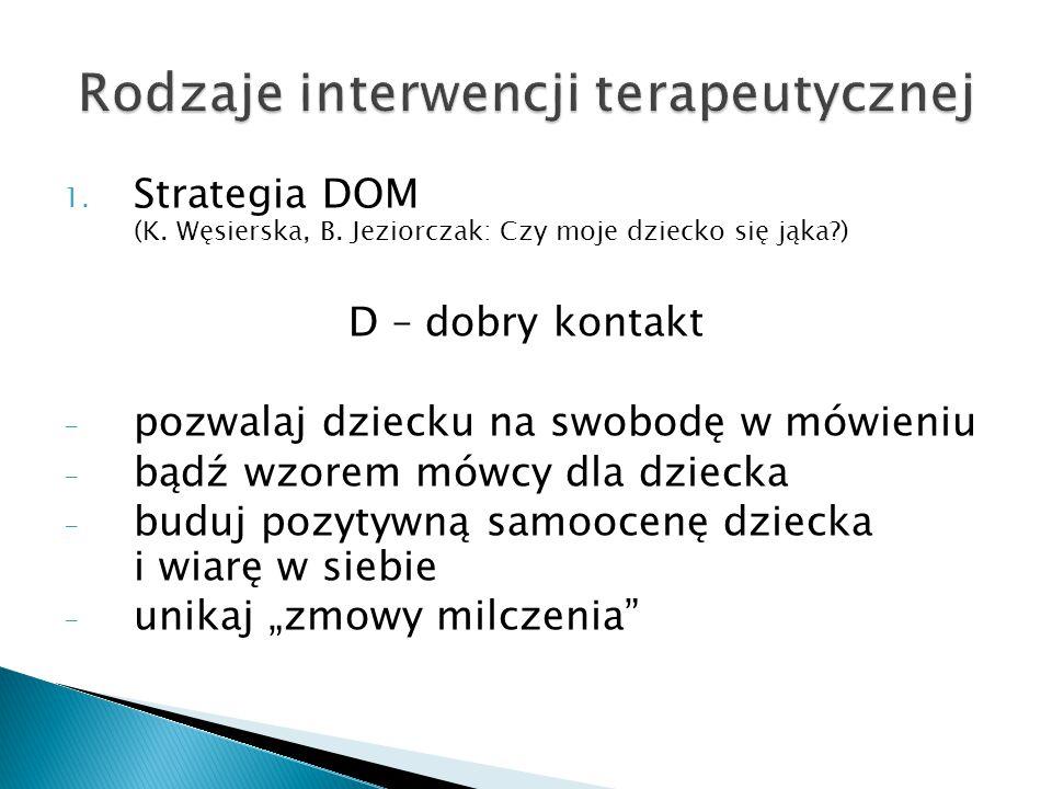 1. Strategia DOM (K. Węsierska, B. Jeziorczak: Czy moje dziecko się jąka?) D – dobry kontakt - pozwalaj dziecku na swobodę w mówieniu - bądź wzorem mó