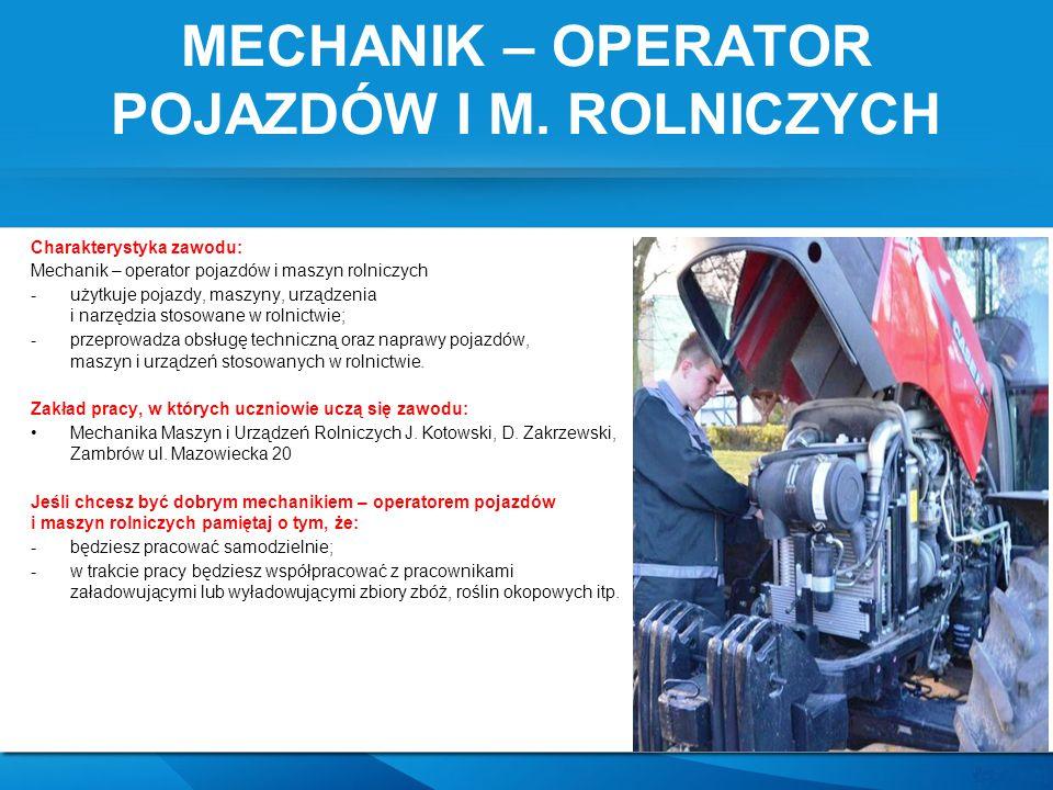 MECHANIK – OPERATOR POJAZDÓW I M. ROLNICZYCH Charakterystyka zawodu: Mechanik – operator pojazdów i maszyn rolniczych -użytkuje pojazdy, maszyny, urzą
