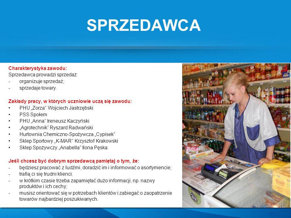 SPRZEDAWCA Charakterystyka zawodu: Sprzedawca prowadzi sprzedaż: -organizuje sprzedaż; -sprzedaje towary. Zakłady pracy, w których uczniowie uczą się