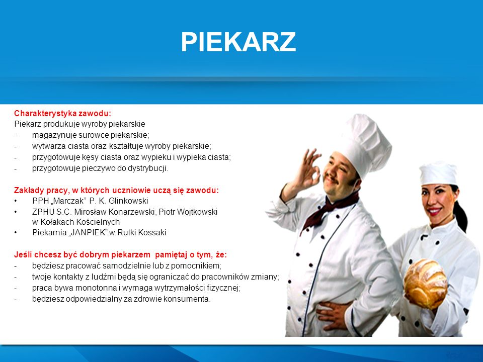PIEKARZ Charakterystyka zawodu: Piekarz produkuje wyroby piekarskie -magazynuje surowce piekarskie; -wytwarza ciasta oraz kształtuje wyroby piekarskie