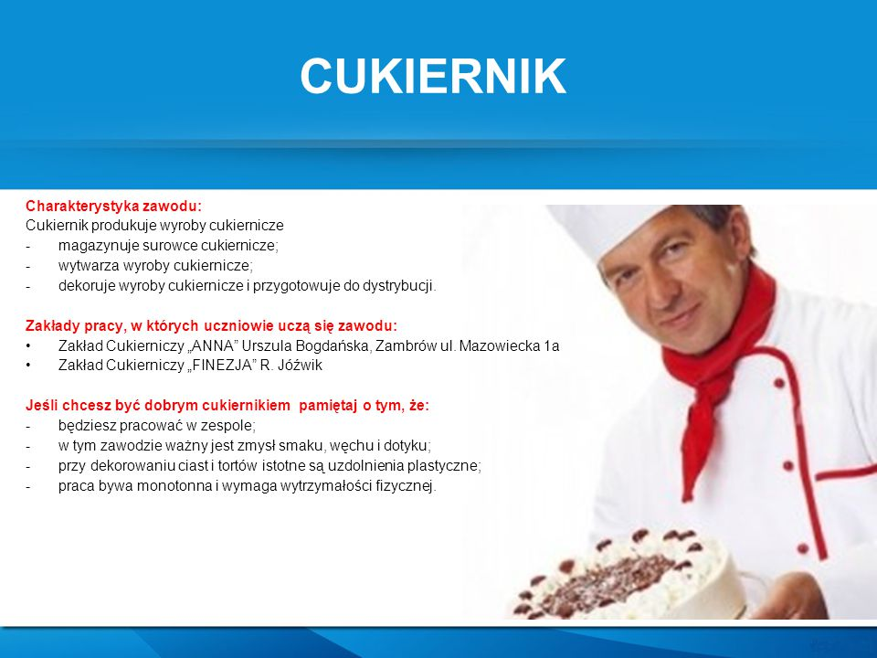 CUKIERNIK Charakterystyka zawodu: Cukiernik produkuje wyroby cukiernicze -magazynuje surowce cukiernicze; -wytwarza wyroby cukiernicze; -dekoruje wyro