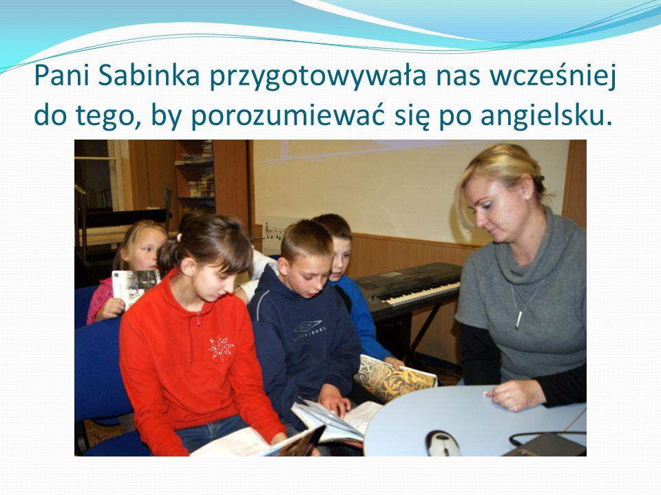 Pani Sabinka przygotowywała nas wcześniej do tego, by porozumiewać się po angielsku.