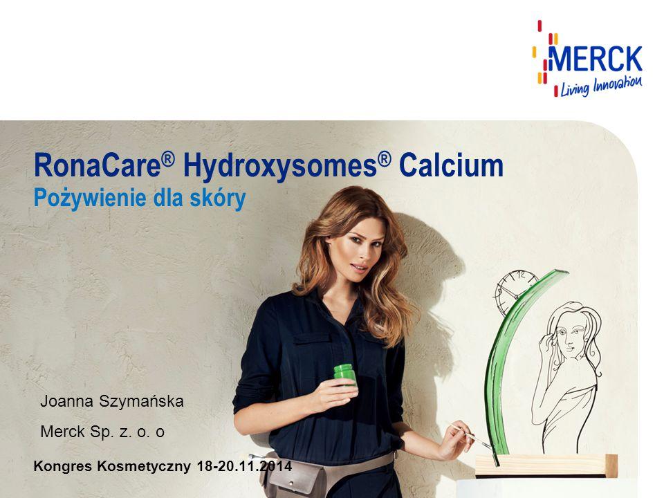 RonaCare ® Hydroxysomes ® Calcium Pożywienie dla skóry Kongres Kosmetyczny 18-20.11.2014 Joanna Szymańska Merck Sp. z. o. o