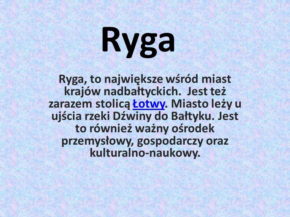 Ryga Ryga, to największe wśród miast krajów nadbałtyckich. Jest też zarazem stolicą Łotwy. Miasto leży u ujścia rzeki Dźwiny do Bałtyku. Jest to równi
