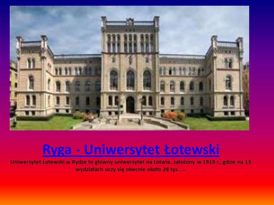 Ryga - Uniwersytet Łotewski Ryga - Uniwersytet Łotewski Uniwersytet Łotewski w Rydze to główny uniwersytet na Łotwie, założony w 1919 r., gdzie na 13