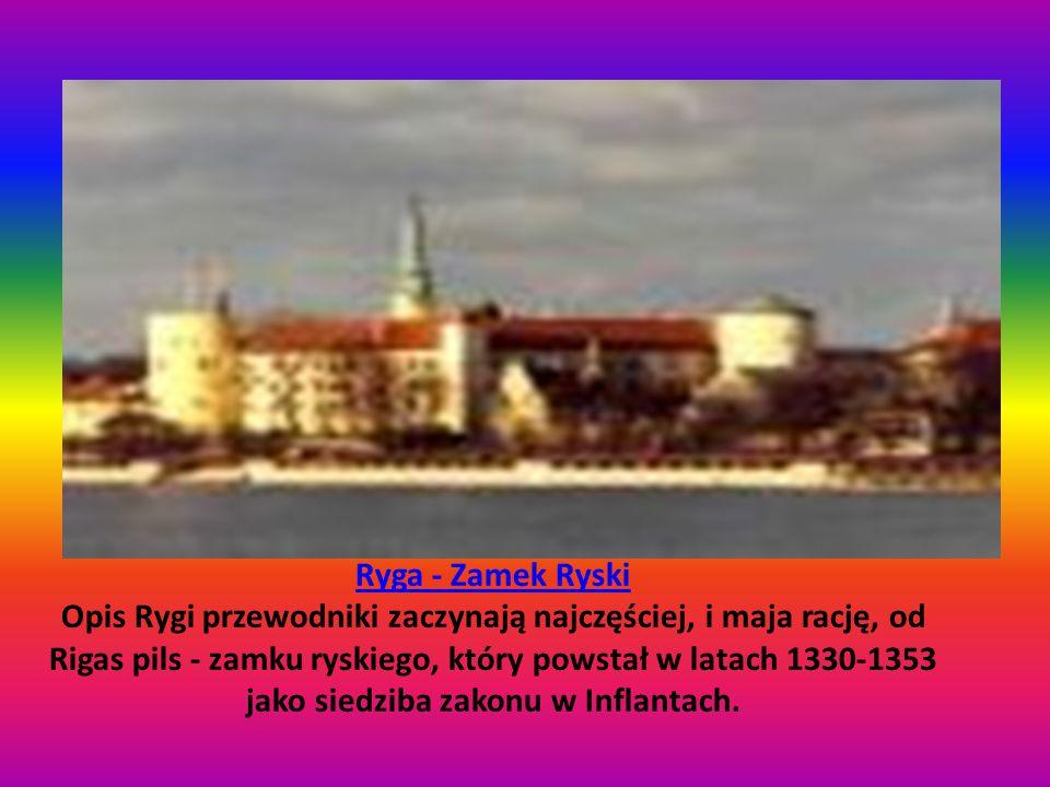 Ryga - Zamek Ryski Ryga - Zamek Ryski Opis Rygi przewodniki zaczynają najczęściej, i maja rację, od Rigas pils - zamku ryskiego, który powstał w latach 1330-1353 jako siedziba zakonu w Inflantach.