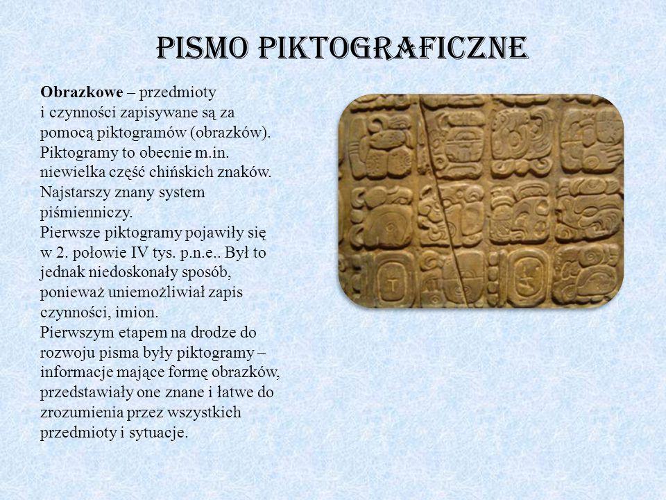 Pismo piktograficzne Obrazkowe – przedmioty i czynności zapisywane są za pomocą piktogramów (obrazków). Piktogramy to obecnie m.in. niewielka część ch