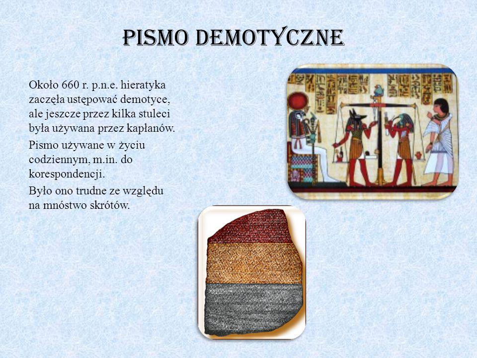 Pismo demotyczne Około 660 r. p.n.e. hieratyka zaczęła ustępować demotyce, ale jeszcze przez kilka stuleci była używana przez kapłanów. Pismo używane