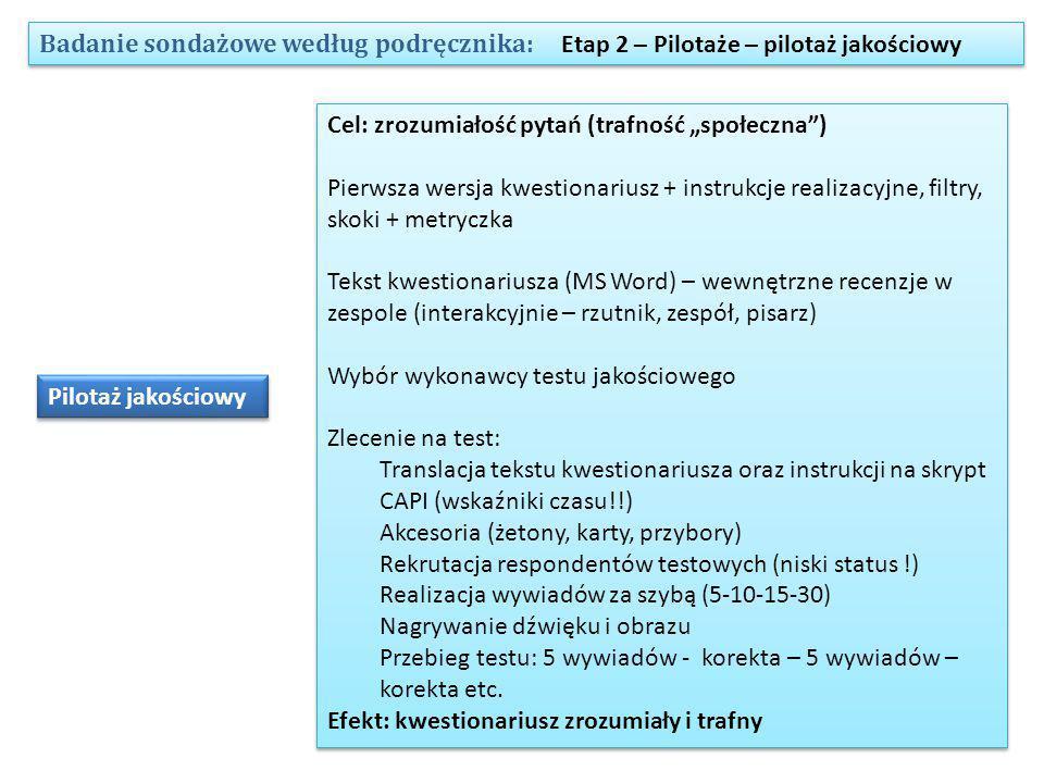 """Badanie sondażowe według podręcznika: Etap 2 – Pilotaże – pilotaż jakościowy Pilotaż jakościowy Cel: zrozumiałość pytań (trafność """"społeczna ) Pierwsza wersja kwestionariusz + instrukcje realizacyjne, filtry, skoki + metryczka Tekst kwestionariusza (MS Word) – wewnętrzne recenzje w zespole (interakcyjnie – rzutnik, zespół, pisarz) Wybór wykonawcy testu jakościowego Zlecenie na test: Translacja tekstu kwestionariusza oraz instrukcji na skrypt CAPI (wskaźniki czasu!!) Akcesoria (żetony, karty, przybory) Rekrutacja respondentów testowych (niski status !) Realizacja wywiadów za szybą (5-10-15-30) Nagrywanie dźwięku i obrazu Przebieg testu: 5 wywiadów - korekta – 5 wywiadów – korekta etc."""