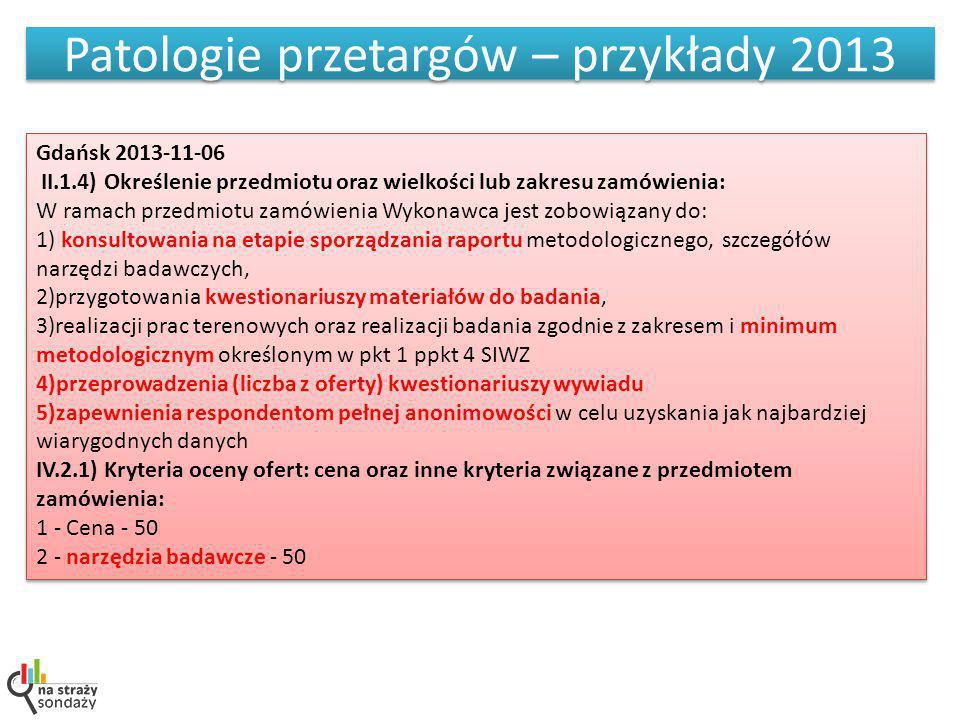 Patologie przetargów – przykłady 2013 Gdańsk 2013-11-06 II.1.4) Określenie przedmiotu oraz wielkości lub zakresu zamówienia: W ramach przedmiotu zamówienia Wykonawca jest zobowiązany do: 1) konsultowania na etapie sporządzania raportu metodologicznego, szczegółów narzędzi badawczych, 2)przygotowania kwestionariuszy materiałów do badania, 3)realizacji prac terenowych oraz realizacji badania zgodnie z zakresem i minimum metodologicznym określonym w pkt 1 ppkt 4 SIWZ 4)przeprowadzenia (liczba z oferty) kwestionariuszy wywiadu 5)zapewnienia respondentom pełnej anonimowości w celu uzyskania jak najbardziej wiarygodnych danych IV.2.1) Kryteria oceny ofert: cena oraz inne kryteria związane z przedmiotem zamówienia: 1 - Cena - 50 2 - narzędzia badawcze - 50 Gdańsk 2013-11-06 II.1.4) Określenie przedmiotu oraz wielkości lub zakresu zamówienia: W ramach przedmiotu zamówienia Wykonawca jest zobowiązany do: 1) konsultowania na etapie sporządzania raportu metodologicznego, szczegółów narzędzi badawczych, 2)przygotowania kwestionariuszy materiałów do badania, 3)realizacji prac terenowych oraz realizacji badania zgodnie z zakresem i minimum metodologicznym określonym w pkt 1 ppkt 4 SIWZ 4)przeprowadzenia (liczba z oferty) kwestionariuszy wywiadu 5)zapewnienia respondentom pełnej anonimowości w celu uzyskania jak najbardziej wiarygodnych danych IV.2.1) Kryteria oceny ofert: cena oraz inne kryteria związane z przedmiotem zamówienia: 1 - Cena - 50 2 - narzędzia badawcze - 50