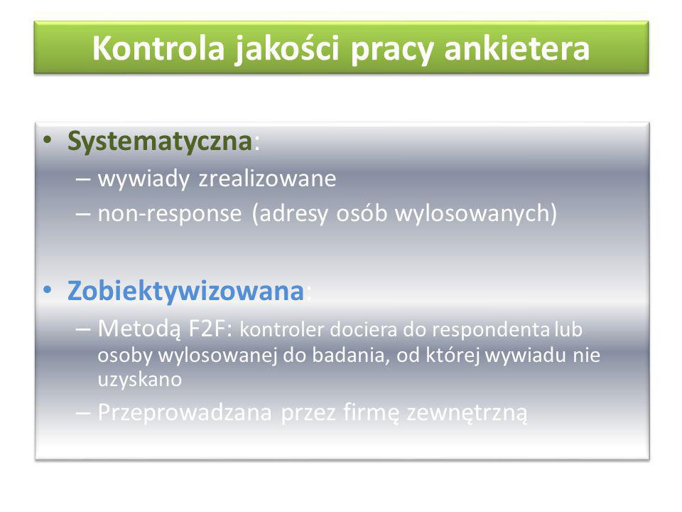 Kontrola jakości pracy ankietera Systematyczna: – wywiady zrealizowane – non-response (adresy osób wylosowanych) Zobiektywizowana: – Metodą F2F: kontroler dociera do respondenta lub osoby wylosowanej do badania, od której wywiadu nie uzyskano – Przeprowadzana przez firmę zewnętrzną Systematyczna: – wywiady zrealizowane – non-response (adresy osób wylosowanych) Zobiektywizowana: – Metodą F2F: kontroler dociera do respondenta lub osoby wylosowanej do badania, od której wywiadu nie uzyskano – Przeprowadzana przez firmę zewnętrzną