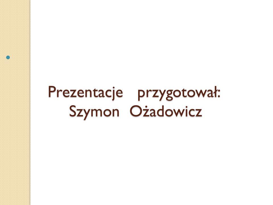 Prezentacje przygotował: Szymon Ożadowicz