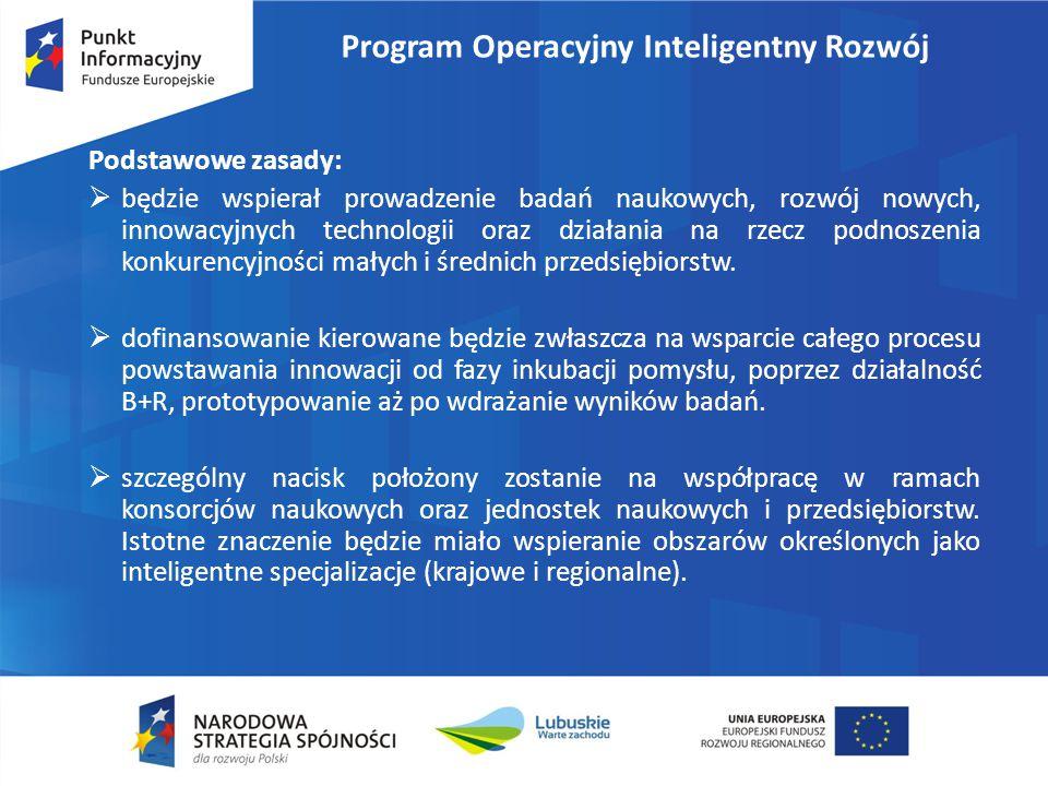 Program Operacyjny Inteligentny Rozwój Podstawowe zasady:  będzie wspierał prowadzenie badań naukowych, rozwój nowych, innowacyjnych technologii oraz