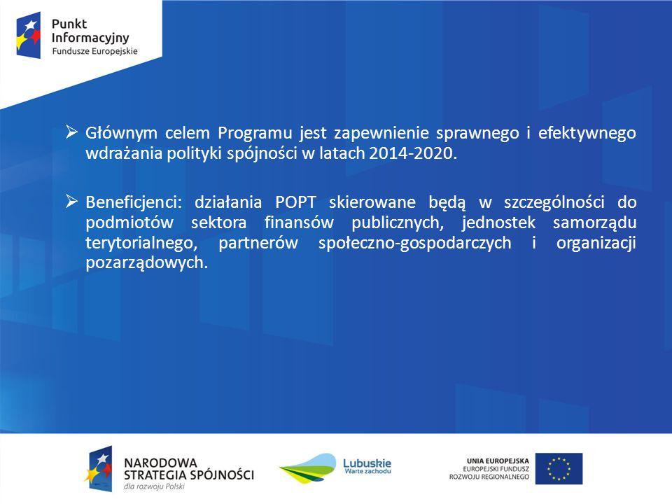 Głównym celem Programu jest zapewnienie sprawnego i efektywnego wdrażania polityki spójności w latach 2014-2020.  Beneficjenci: działania POPT skie