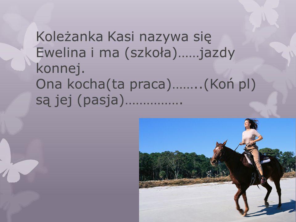 Koleżanka Kasi nazywa się Ewelina i ma (szkoła)……jazdy konnej. Ona kocha(ta praca)……..(Koń pl) są jej (pasja)…………….