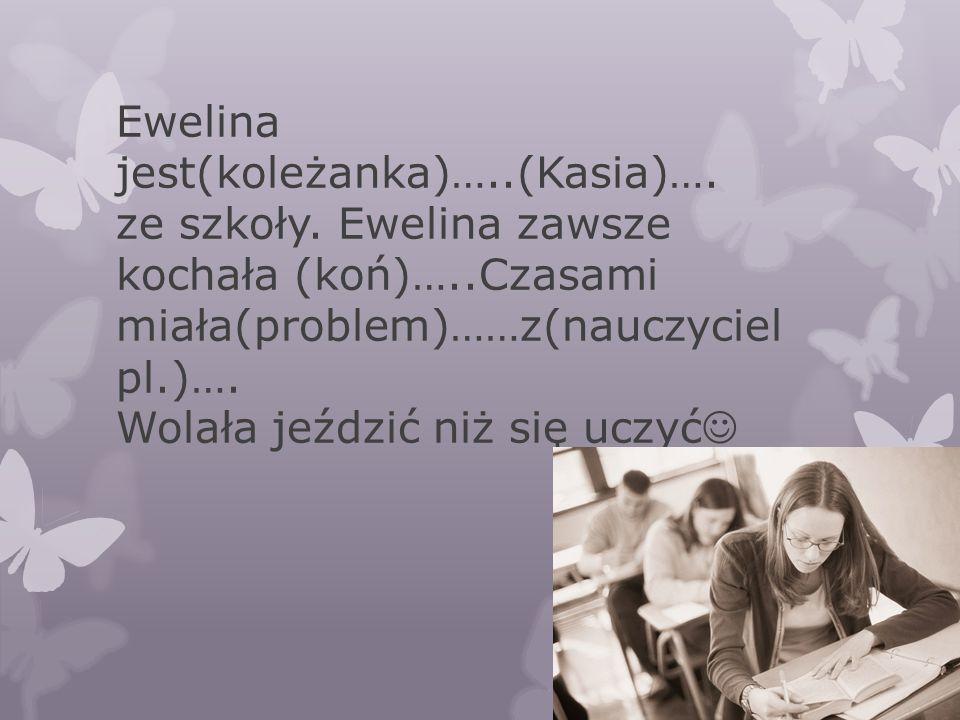 Ewelina jest(koleżanka)…..(Kasia)…. ze szkoły. Ewelina zawsze kochała (koń)…..Czasami miała(problem)……z(nauczyciel pl.)…. Wolała jeździć niż się uczyć