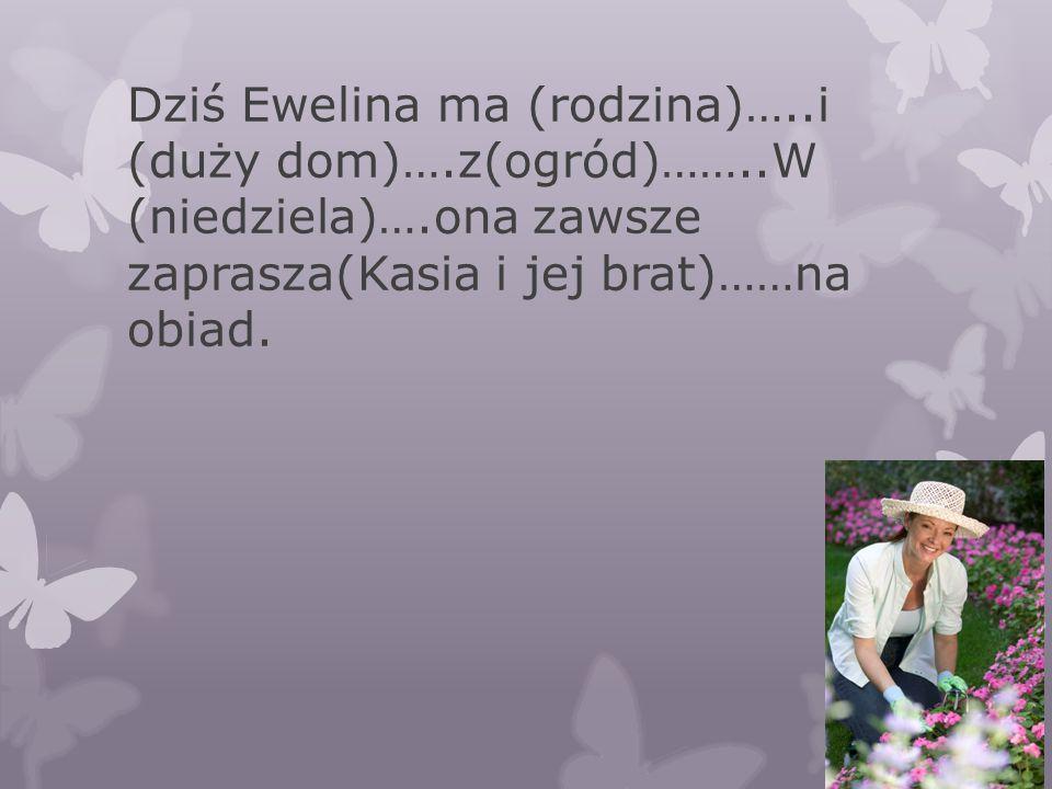 Dziś Ewelina ma (rodzina)…..i (duży dom)….z(ogród)……..W (niedziela)….ona zawsze zaprasza(Kasia i jej brat)……na obiad.