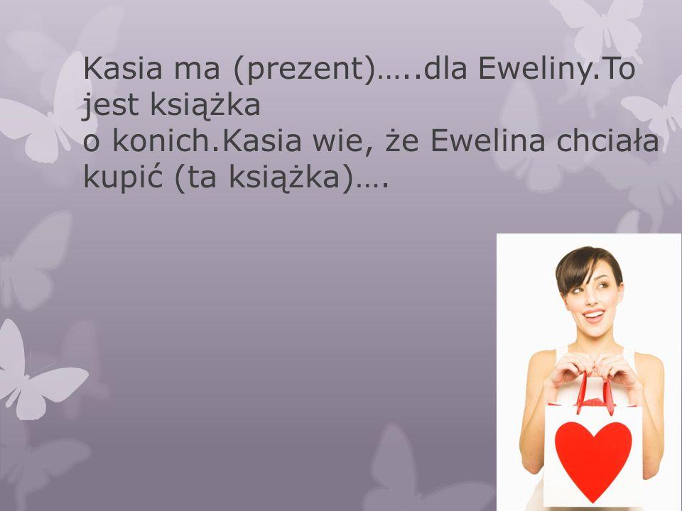 Kasia ma (prezent)…..dla Eweliny.To jest książka o konich.Kasia wie, że Ewelina chciała kupić (ta książka)….