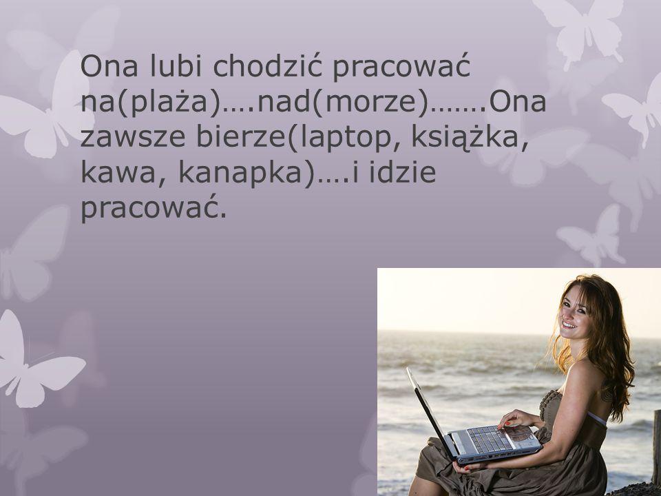 Ona lubi chodzić pracować na(plaża)….nad(morze)…….Ona zawsze bierze(laptop, książka, kawa, kanapka)….i idzie pracować.