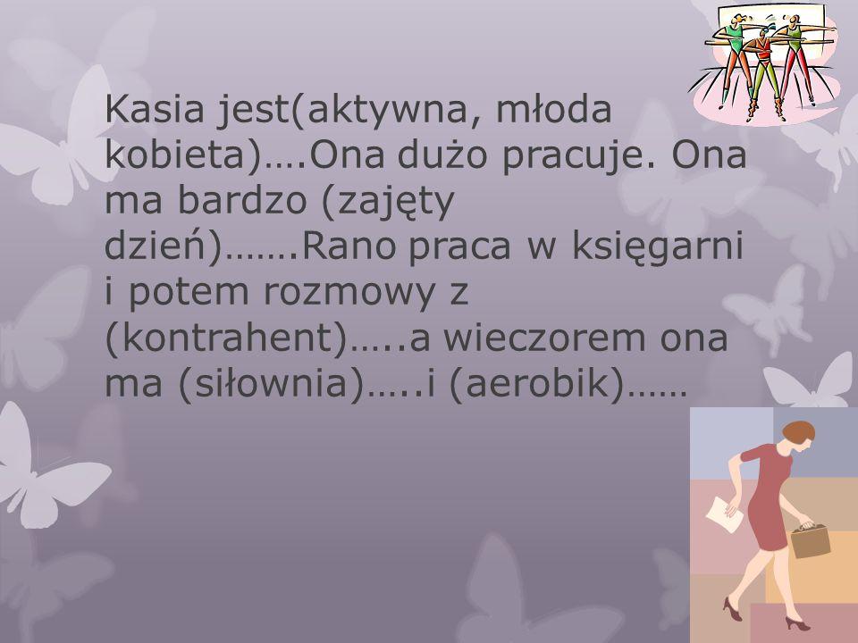 Kasia jest(aktywna, młoda kobieta)….Ona dużo pracuje.