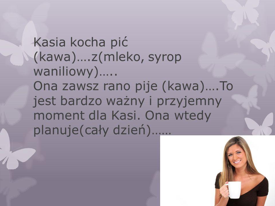 Kasia kocha pić (kawa)….z(mleko, syrop waniliowy)….. Ona zawsz rano pije (kawa)….To jest bardzo ważny i przyjemny moment dla Kasi. Ona wtedy planuje(c